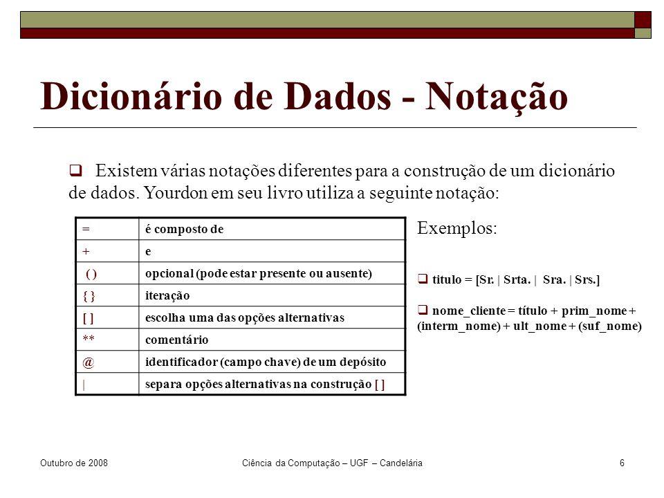 Outubro de 2008Ciência da Computação – UGF – Candelária6 Dicionário de Dados - Notação  Existem várias notações diferentes para a construção de um dicionário de dados.