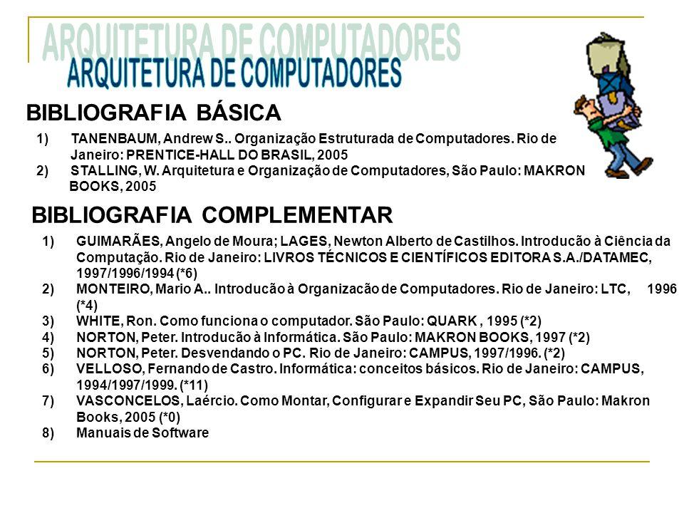 BIBLIOGRAFIA BÁSICA 1)TANENBAUM, Andrew S.. Organização Estruturada de Computadores. Rio de Janeiro: PRENTICE-HALL DO BRASIL, 2005 2)STALLING, W. Arqu