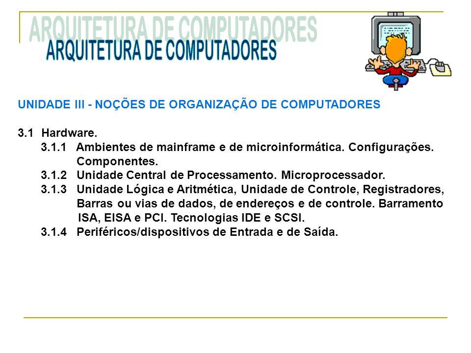 UNIDADE III ‑ NOÇÕES DE ORGANIZAÇÃO DE COMPUTADORES 3.1Hardware. 3.1.1 Ambientes de mainframe e de microinformática. Configurações. Componentes. 3.1.2