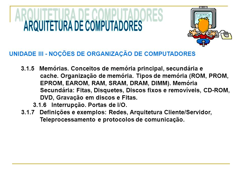 UNIDADE III ‑ NOÇÕES DE ORGANIZAÇÃO DE COMPUTADORES 3.1.5 Memórias. Conceitos de memória principal, secundária e cache. Organização de memória. Tipos