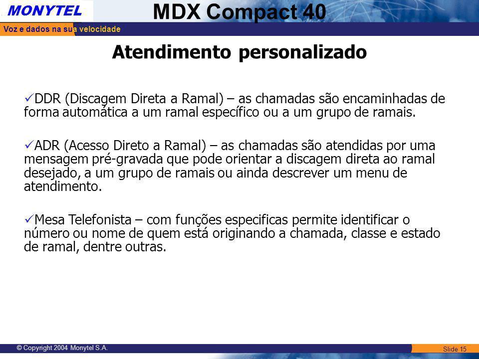 Slide 15 Voz e dados na sua velocidade MONYTEL MDX Compact 40 © Copyright 2004 Monytel S.A. Atendimento personalizado DDR (Discagem Direta a Ramal) –