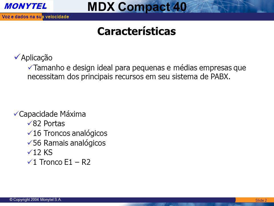 Slide 2 Voz e dados na sua velocidade MONYTEL MDX Compact 40 © Copyright 2004 Monytel S.A. Capacidade Máxima 82 Portas 16 Troncos analógicos 56 Ramais