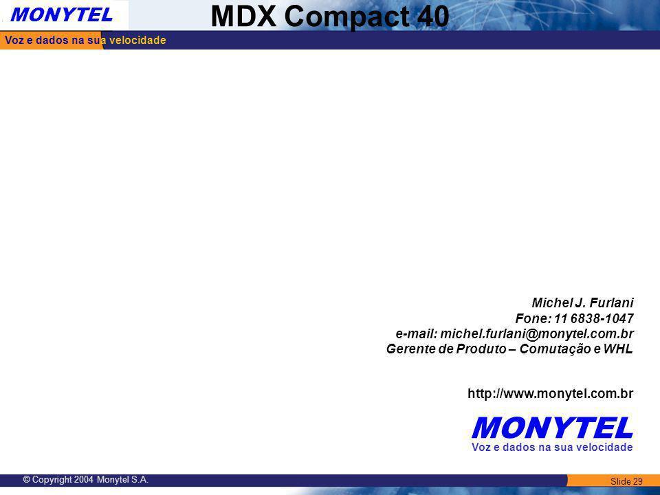 Slide 29 Voz e dados na sua velocidade MONYTEL MDX Compact 40 © Copyright 2004 Monytel S.A. Michel J. Furlani Fone: 11 6838-1047 e-mail: michel.furlan