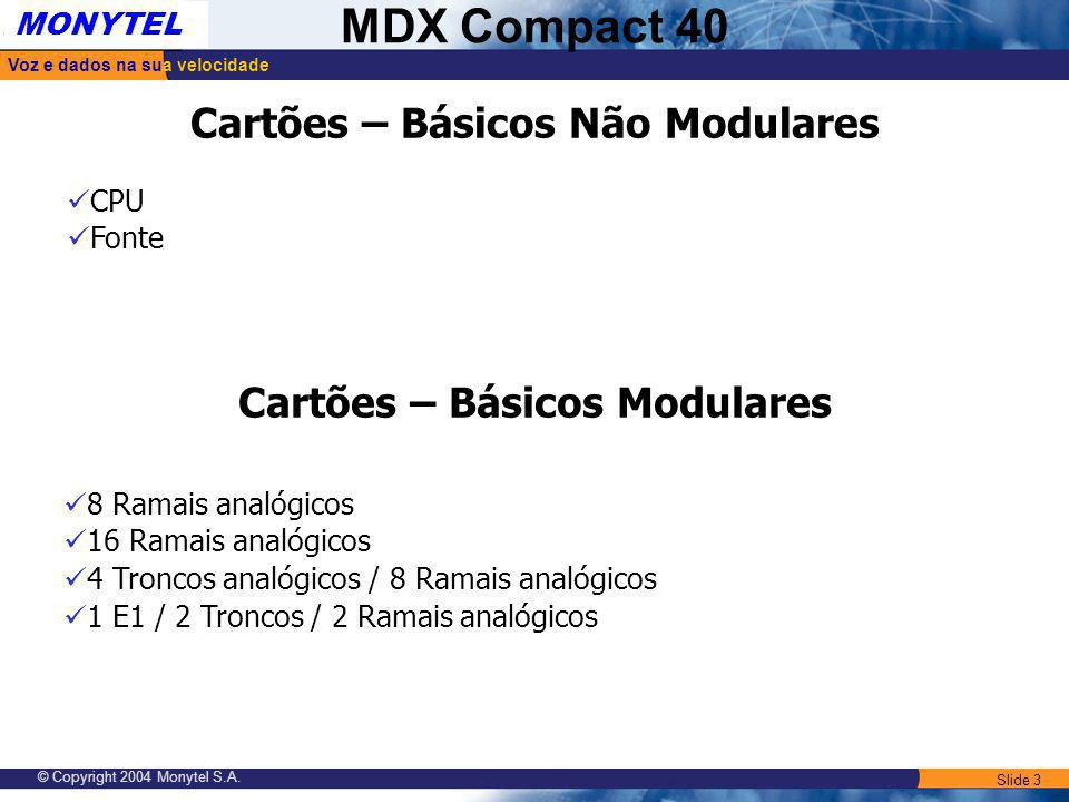 Slide 3 Voz e dados na sua velocidade MONYTEL MDX Compact 40 © Copyright 2004 Monytel S.A. Cartões – Básicos Não Modulares 8 Ramais analógicos 16 Rama