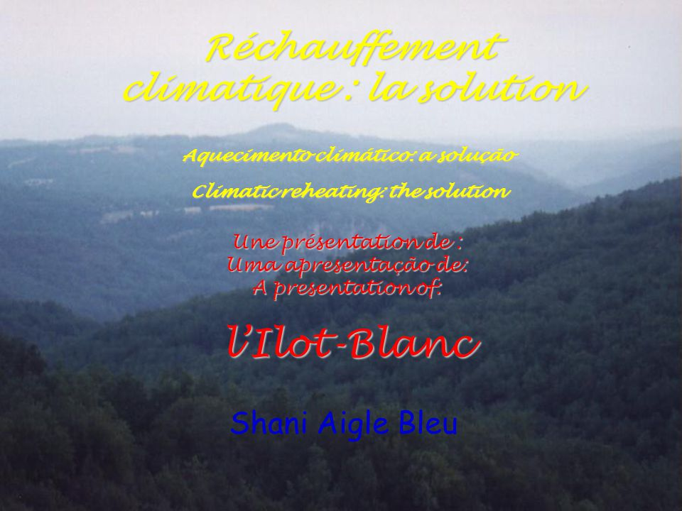 Une présentation de : Uma apresentação de: A presentation of: l'Ilot-Blanc Shani Aigle Bleu Réchauffement climatique : la solution Aquecimento climático: a solução Climatic reheating: the solution
