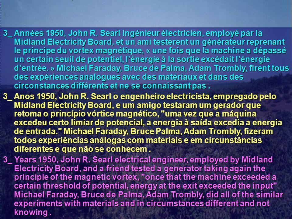 3_ Années 1950, John R. Searl ingénieur électricien, employé par la Midland Electricity Board, et un ami testèrent un générateur reprenant le principe
