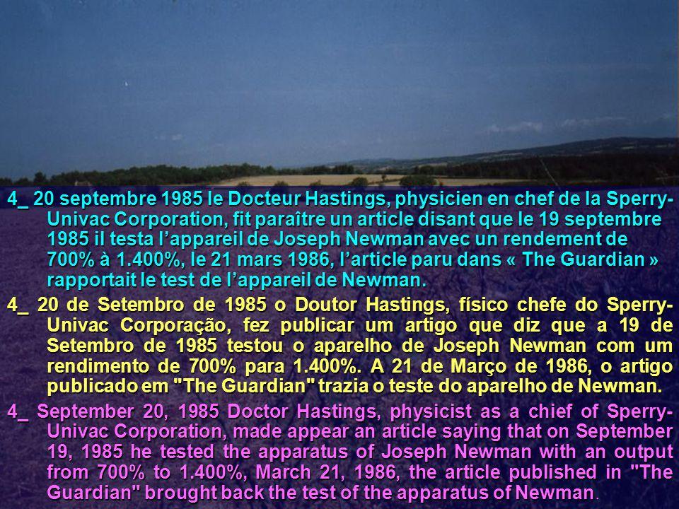 4_ 20 septembre 1985 le Docteur Hastings, physicien en chef de la Sperry- Univac Corporation, fit paraître un article disant que le 19 septembre 1985 il testa l'appareil de Joseph Newman avec un rendement de 700% à 1.400%, le 21 mars 1986, l'article paru dans « The Guardian » rapportait le test de l'appareil de Newman.