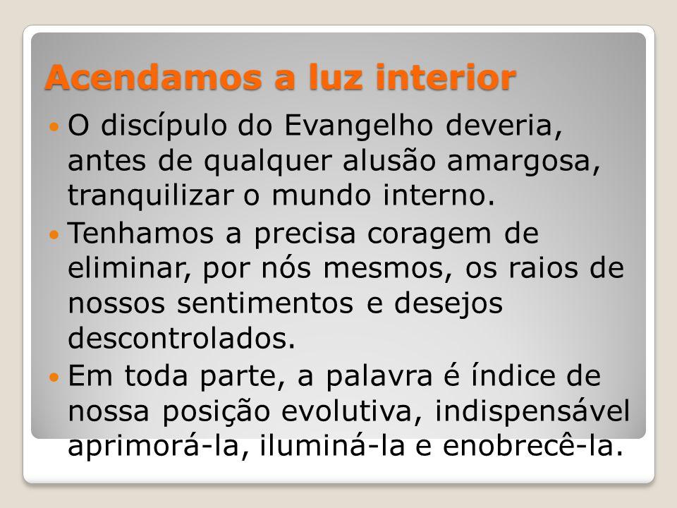 Acendamos a luz interior O discípulo do Evangelho deveria, antes de qualquer alusão amargosa, tranquilizar o mundo interno. Tenhamos a precisa coragem