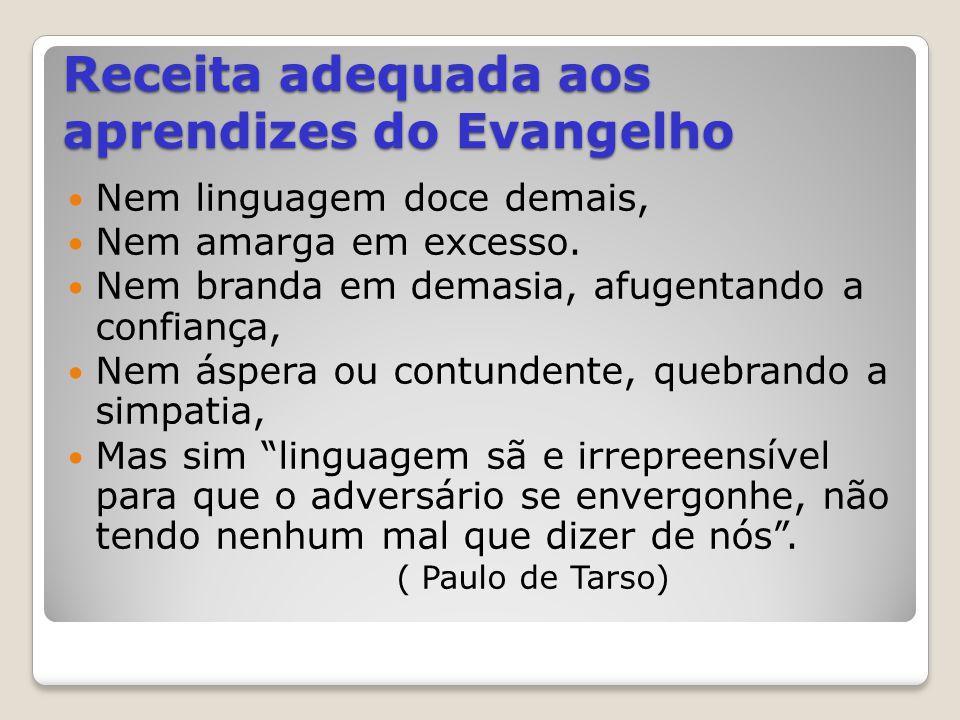 Receita adequada aos aprendizes do Evangelho Nem linguagem doce demais, Nem amarga em excesso. Nem branda em demasia, afugentando a confiança, Nem ásp