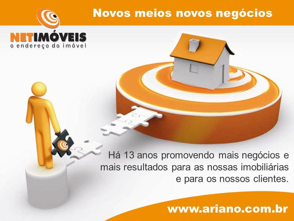 Há 13 anos promovendo mais negócios e mais resultados para as nossas imobiliárias e para os nossos clientes. www.ariano.com.br Novos meios novos negóc
