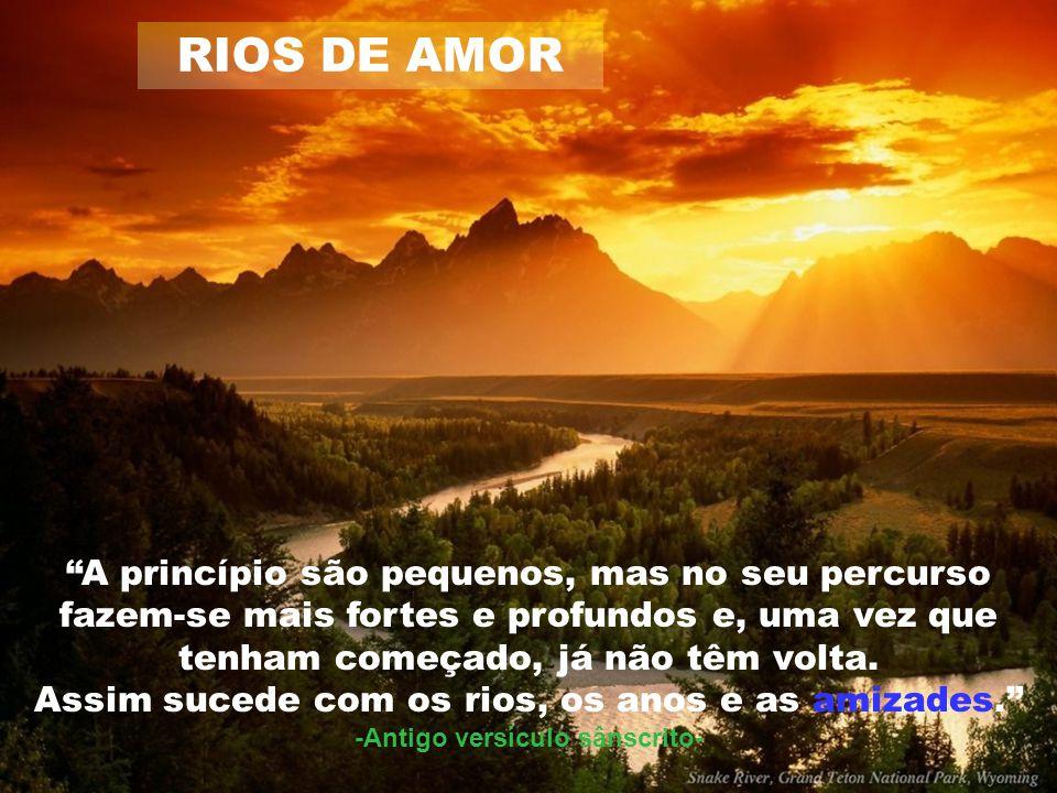 RIOS DE AMOR A princípio são pequenos, mas no seu percurso fazem-se mais fortes e profundos e, uma vez que tenham começado, já não têm volta.