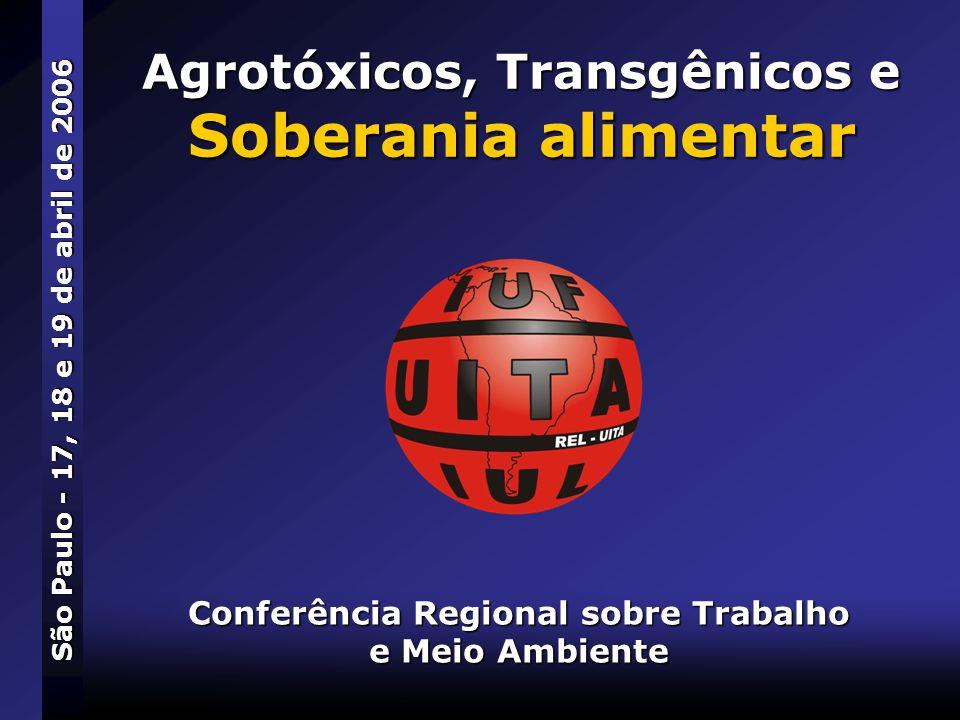 Agrotóxicos, Transgênicos e Soberania alimentar Conferência Regional sobre Trabalho e Meio Ambiente São Paulo - 17, 18 e 19 de abril de 2006