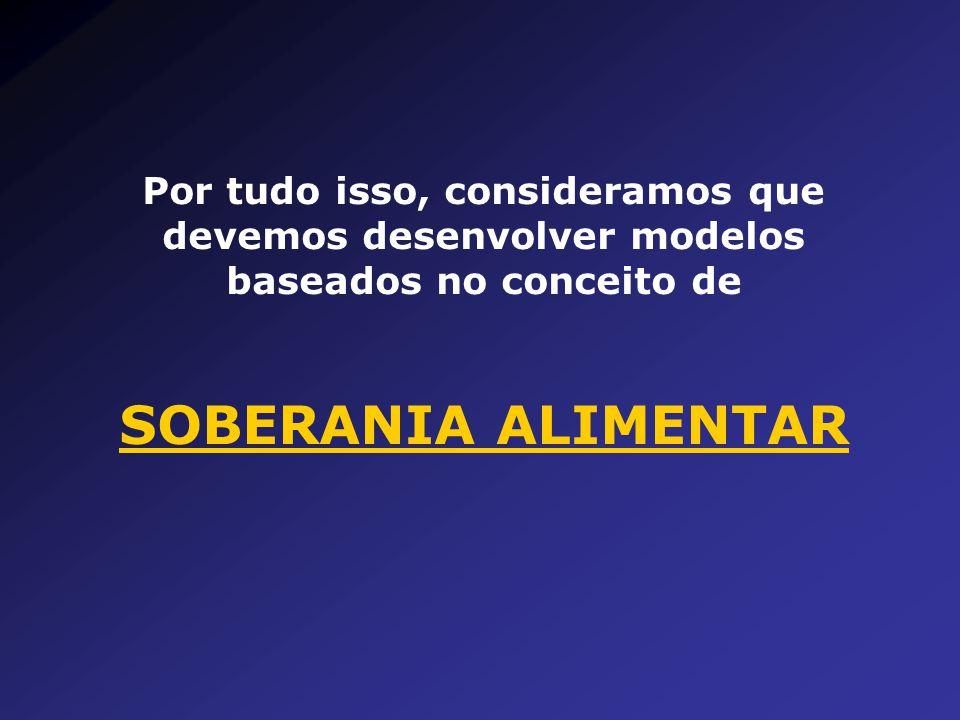 Por tudo isso, consideramos que devemos desenvolver modelos baseados no conceito de SOBERANIA ALIMENTAR