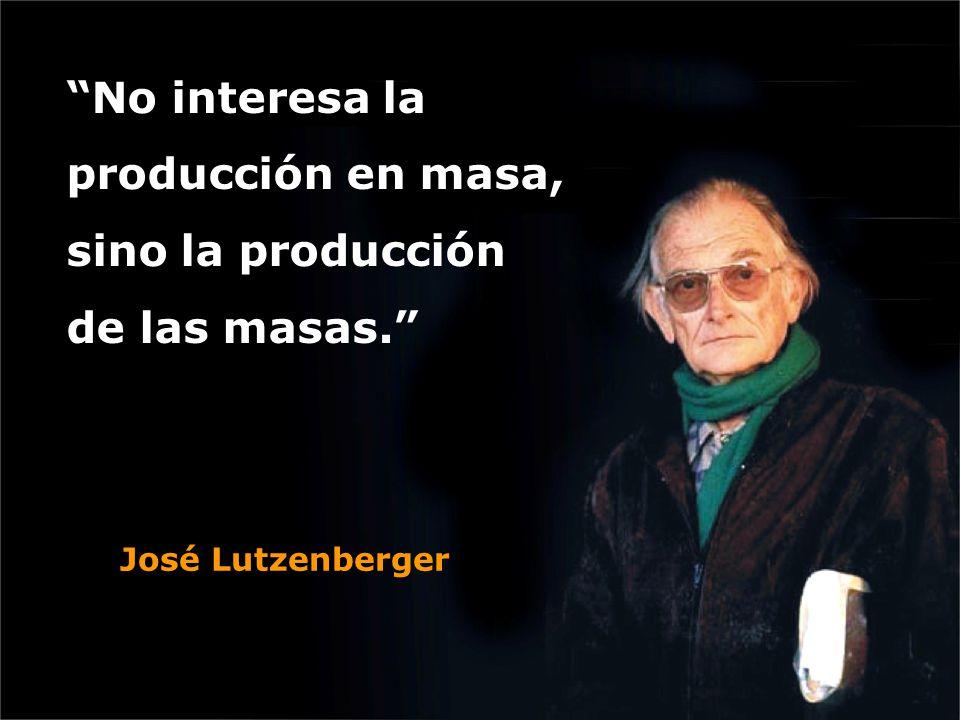 """""""No interesa la producción en masa, sino la producción de las masas."""" José Lutzenberger"""