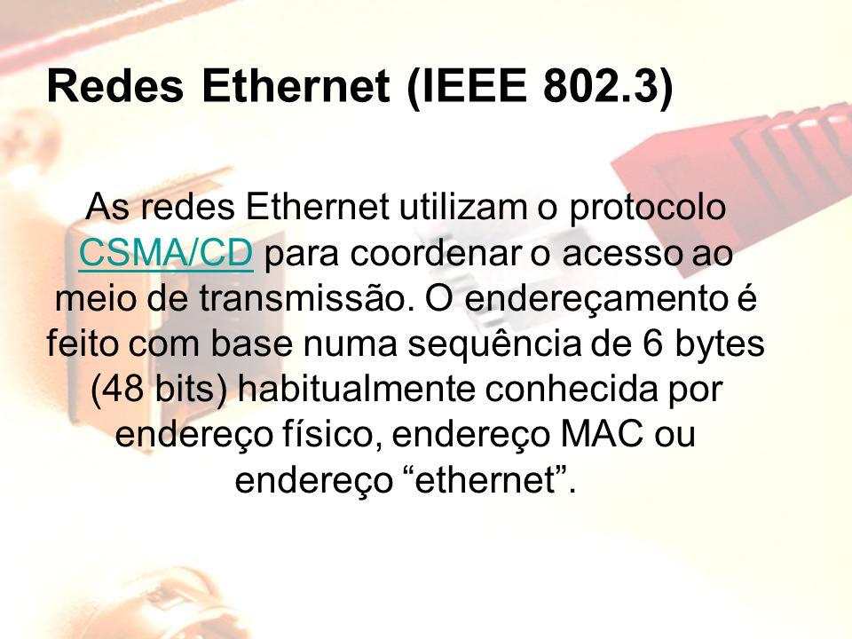 Redes Ethernet (IEEE 802.3) As redes Ethernet utilizam o protocolo CSMA/CD para coordenar o acesso ao meio de transmissão. O endereçamento é feito com
