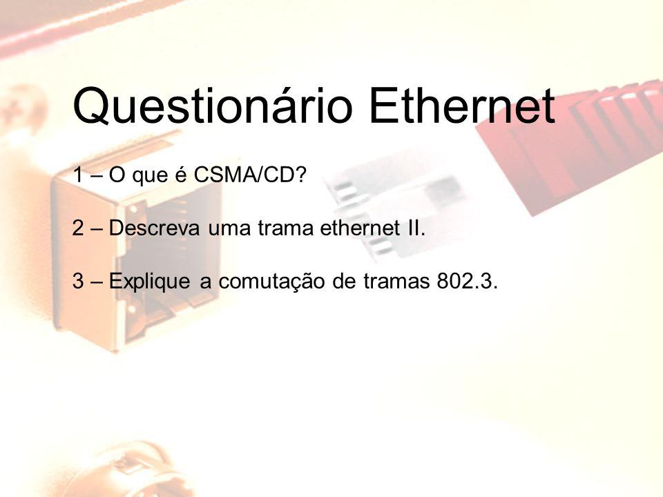 Questionário Ethernet 1 – O que é CSMA/CD? 2 – Descreva uma trama ethernet II. 3 – Explique a comutação de tramas 802.3.