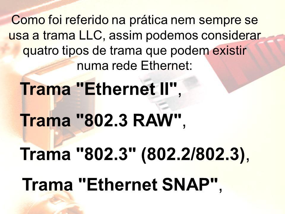 Como foi referido na prática nem sempre se usa a trama LLC, assim podemos considerar quatro tipos de trama que podem existir numa rede Ethernet: Trama