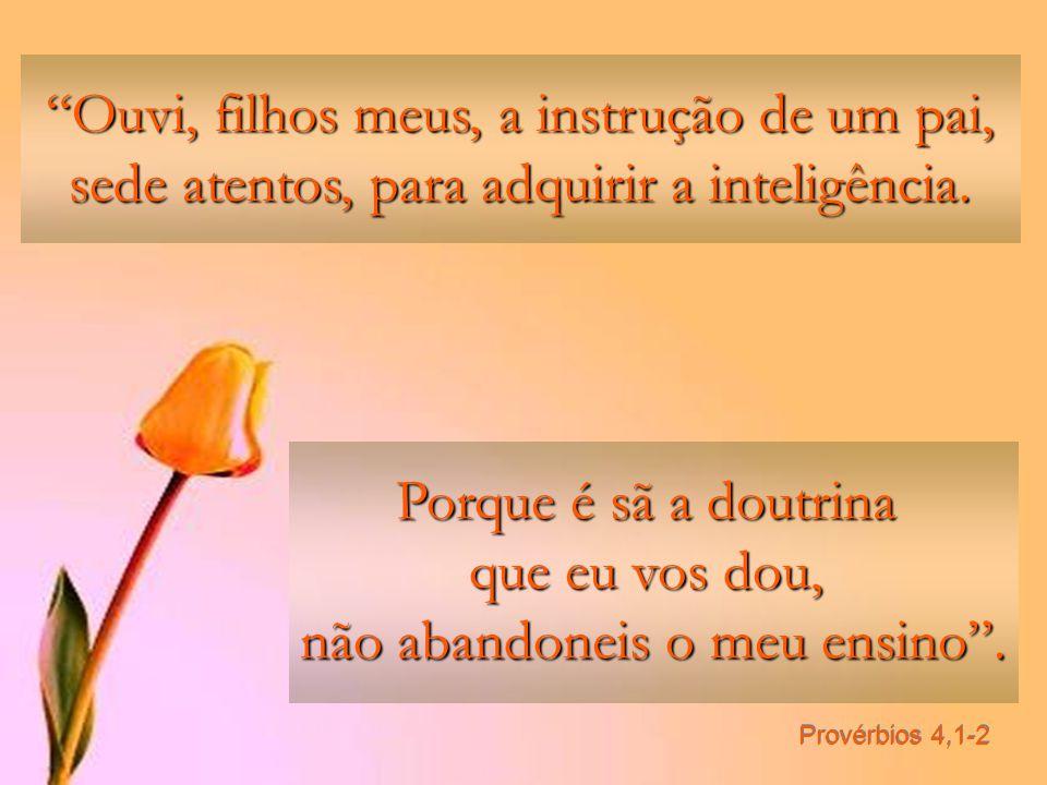 Provérbios 4,1-2 Ouvi, filhos meus, a instrução de um pai, sede atentos, para adquirir a inteligência.