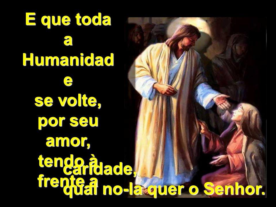 E que toda a Humanidad e se volte, por seu amor, tendo à frente a caridade, qual no-la quer o Senhor.