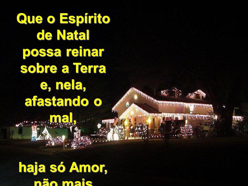 Que o Espírito de Natal possa reinar sobre a Terra e, nela, afastando o mal, haja só Amor, não mais guerra.