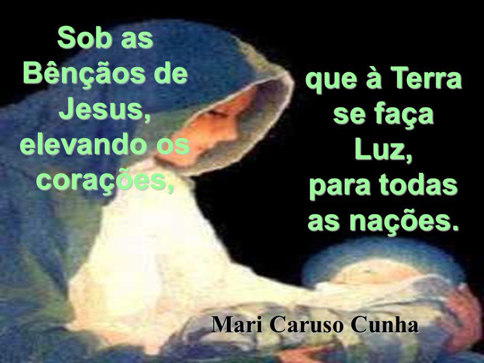 Sob as Bênçãos de Jesus, elevando os corações, que à Terra se faça Luz, para todas as nações. Mari Caruso Cunha