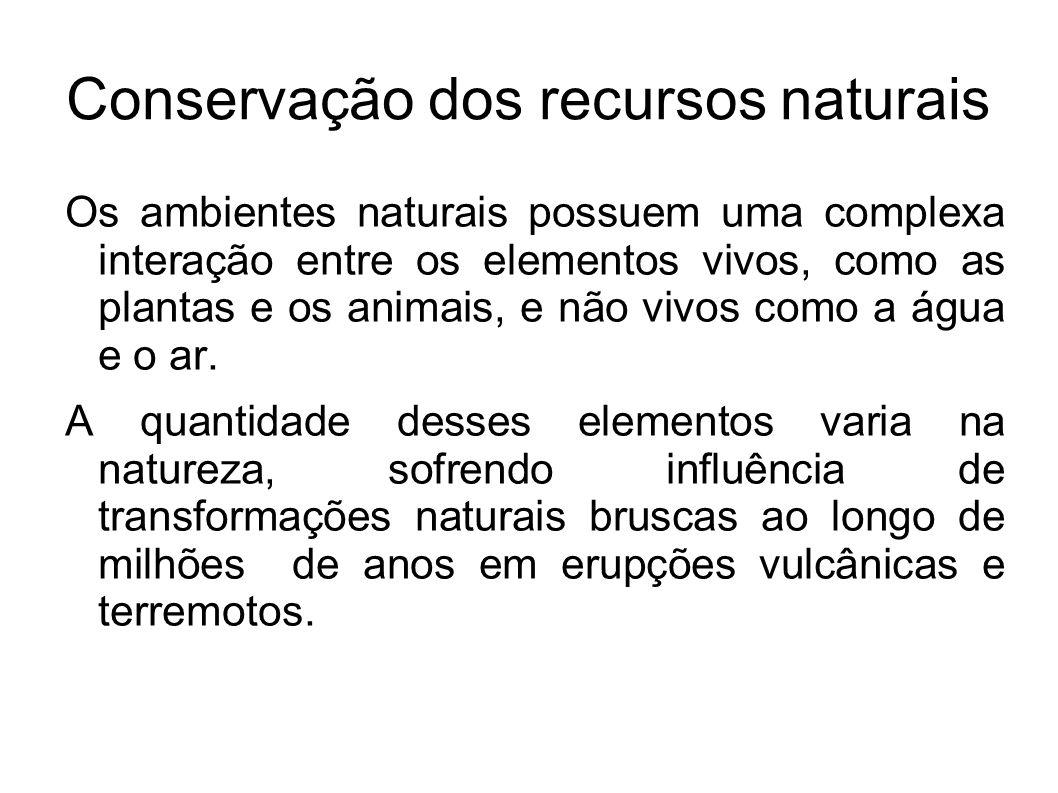 Conservação dos recursos naturais Os ambientes naturais possuem uma complexa interação entre os elementos vivos, como as plantas e os animais, e não v