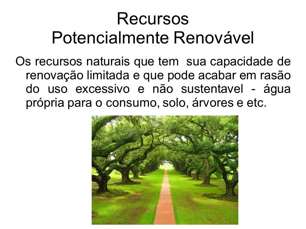Recursos Potencialmente Renovável Os recursos naturais que tem sua capacidade de renovação limitada e que pode acabar em rasão do uso excessivo e não