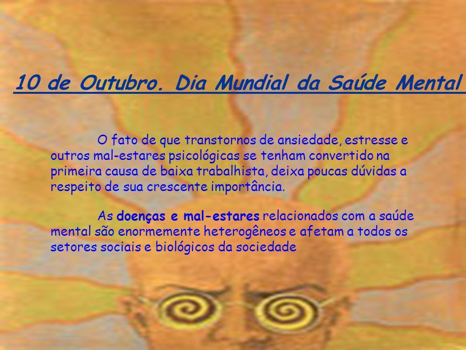 10 de Outubro. Dia Mundial da Saúde Mental O fato de que transtornos de ansiedade, estresse e outros mal-estares psicológicas se tenham convertido na