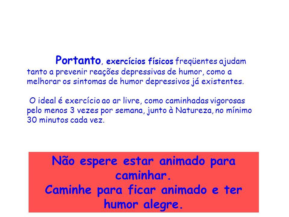 Portanto, exercícios físicos freqüentes ajudam tanto a prevenir reações depressivas de humor, como a melhorar os sintomas de humor depressivos já exis