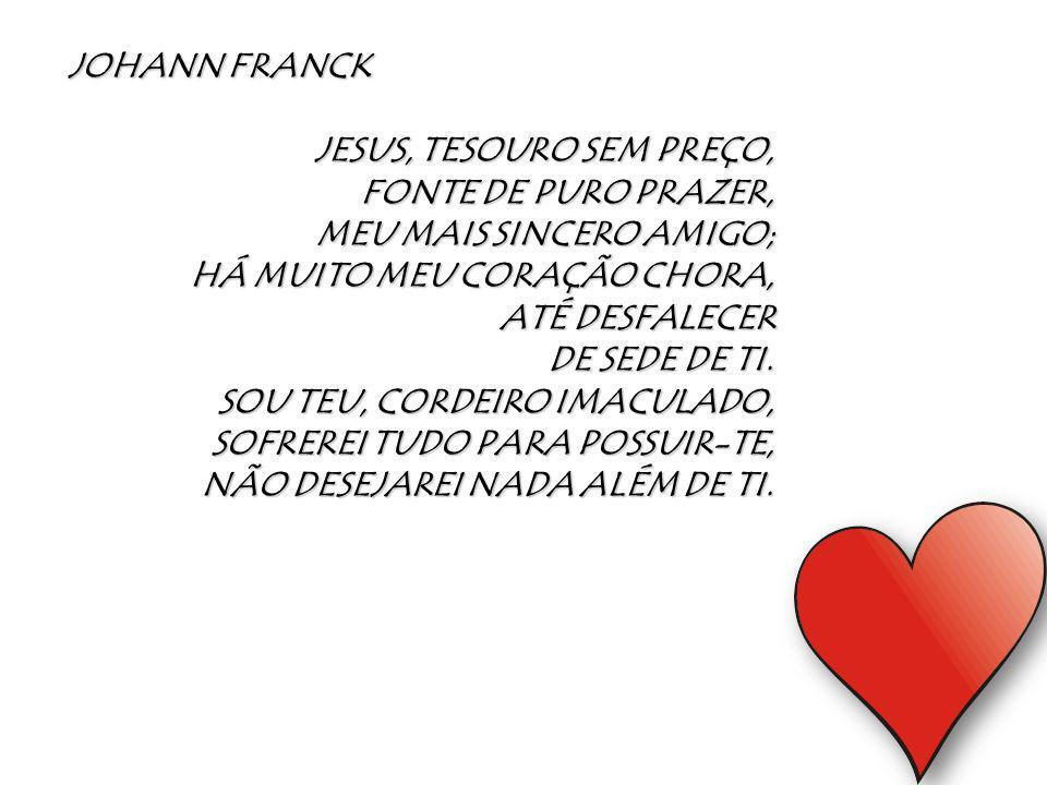 JOHANN FRANCK JESUS, TESOURO SEM PREÇO, FONTE DE PURO PRAZER, MEU MAIS SINCERO AMIGO; HÁ MUITO MEU CORAÇÃO CHORA, ATÉ DESFALECER DE SEDE DE TI. SOU TE