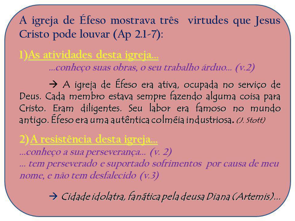 A igreja de Éfeso mostrava três virtudes que Jesus Cristo pode louvar (Ap 2.1-7): 1)A s atividades desta igreja......conheço suas obras, o seu trabalh