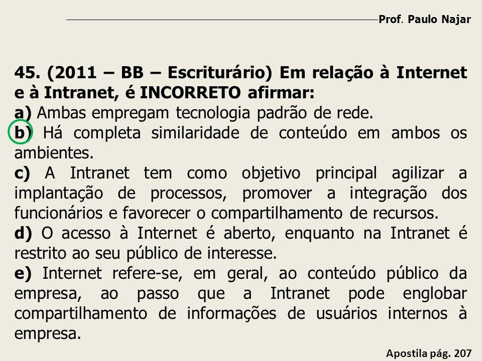 Prof. Paulo Najar Apostila pág. 207 45. (2011 – BB – Escriturário) Em relação à Internet e à Intranet, é INCORRETO afirmar: a) Ambas empregam tecnolog