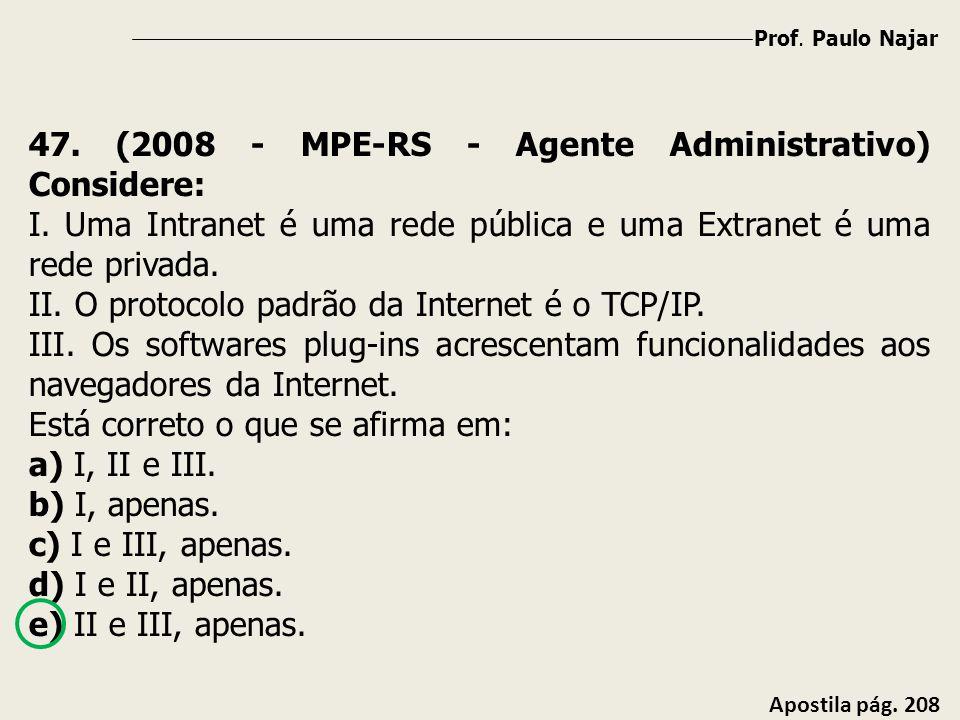 Prof. Paulo Najar Apostila pág. 208 47. (2008 - MPE-RS - Agente Administrativo) Considere: I. Uma Intranet é uma rede pública e uma Extranet é uma red
