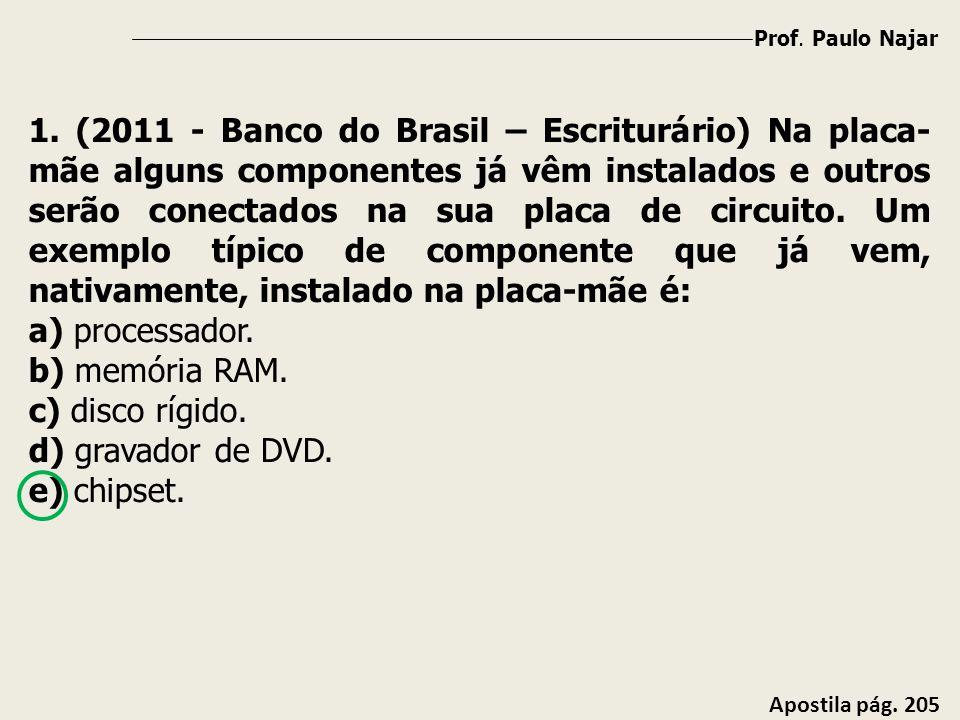 Prof. Paulo Najar Apostila pág. 205 1. (2011 - Banco do Brasil – Escriturário) Na placa- mãe alguns componentes já vêm instalados e outros serão conec