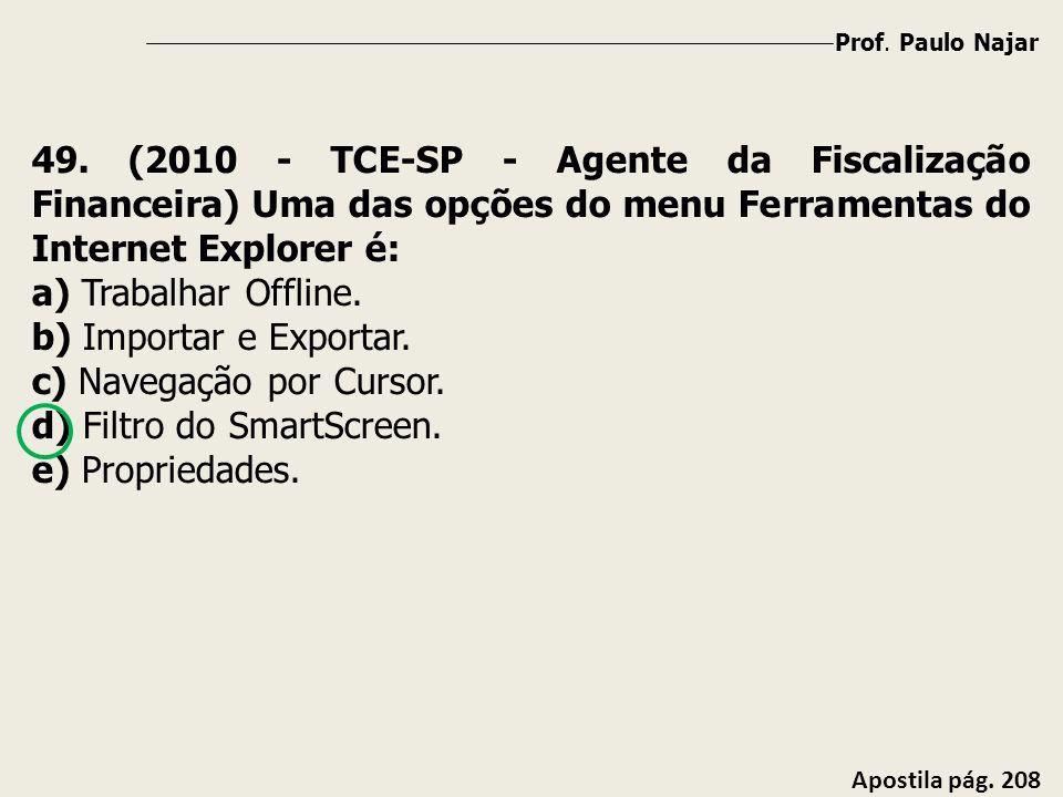 Prof. Paulo Najar Apostila pág. 208 49. (2010 - TCE-SP - Agente da Fiscalização Financeira) Uma das opções do menu Ferramentas do Internet Explorer é: