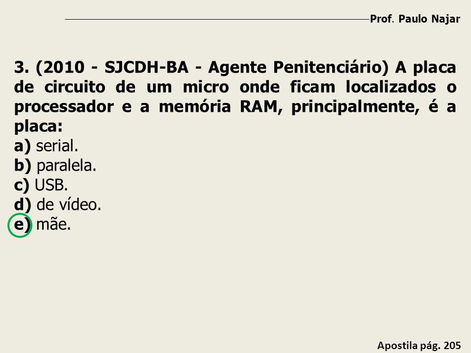 Prof. Paulo Najar Apostila pág. 205 3. (2010 - SJCDH-BA - Agente Penitenciário) A placa de circuito de um micro onde ficam localizados o processador e