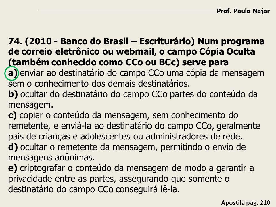 Prof. Paulo Najar Apostila pág. 210 74. (2010 - Banco do Brasil – Escriturário) Num programa de correio eletrônico ou webmail, o campo Cópia Oculta (t