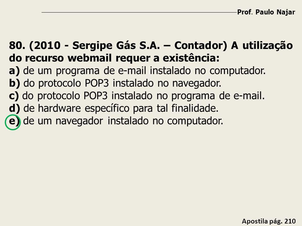 Prof. Paulo Najar Apostila pág. 210 80. (2010 - Sergipe Gás S.A. – Contador) A utilização do recurso webmail requer a existência: a) de um programa de
