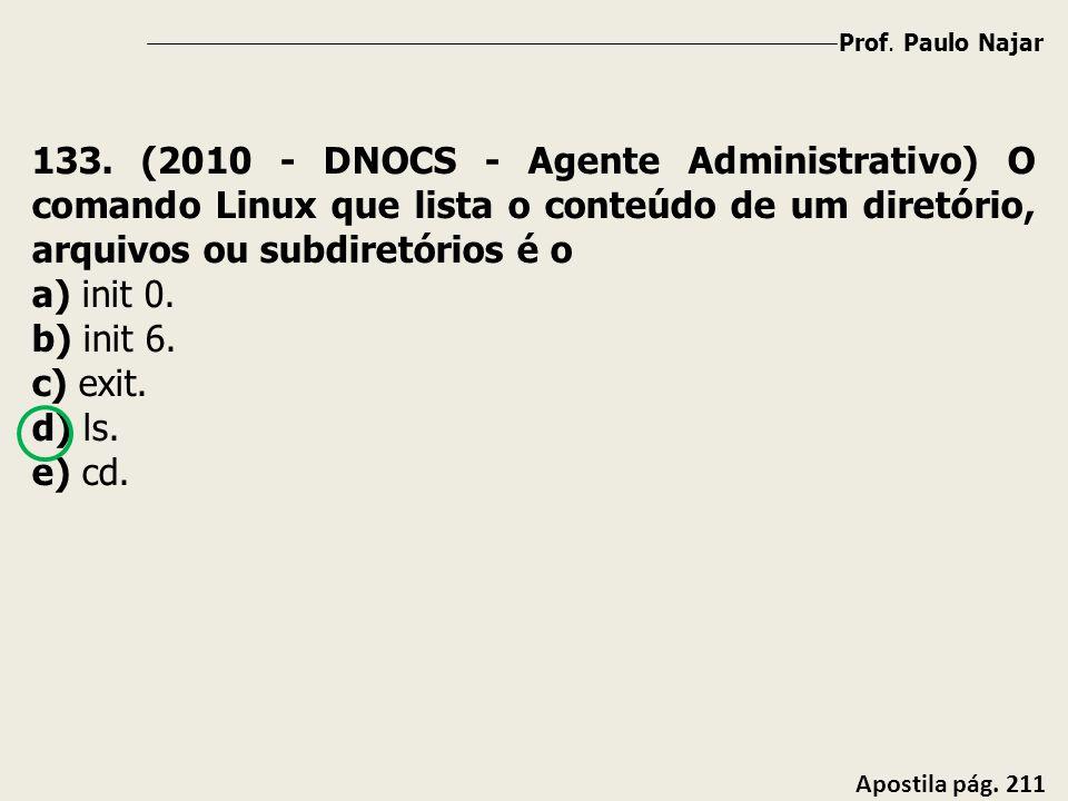 Prof. Paulo Najar Apostila pág. 211 133. (2010 - DNOCS - Agente Administrativo) O comando Linux que lista o conteúdo de um diretório, arquivos ou subd