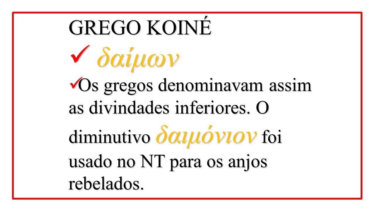 GREGO KOINÉ δαίμων δαίμων Os gregos denominavam assim as divindades inferiores. O diminutivo δαιμόνιον foi usado no NT para os anjos rebelados. Os gre