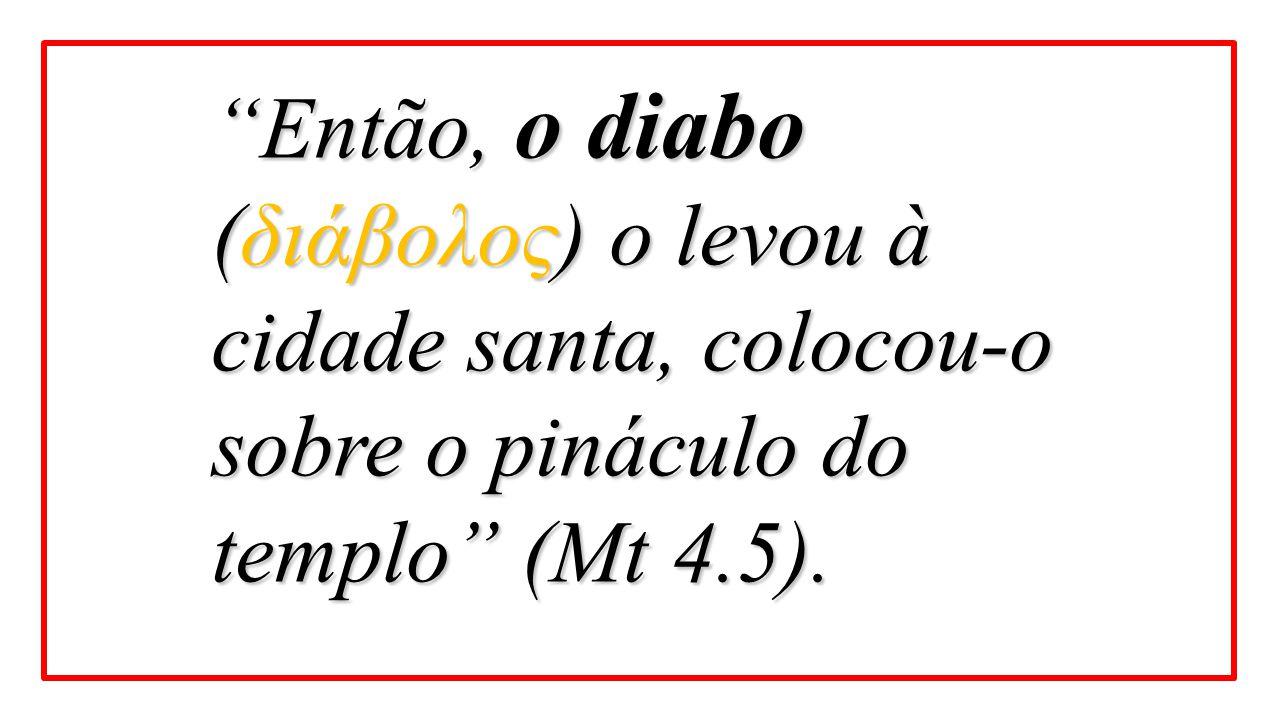 """""""Então, o diabo (διάβολος) o levou à cidade santa, colocou-o sobre o pináculo do templo"""" (Mt 4.5)."""