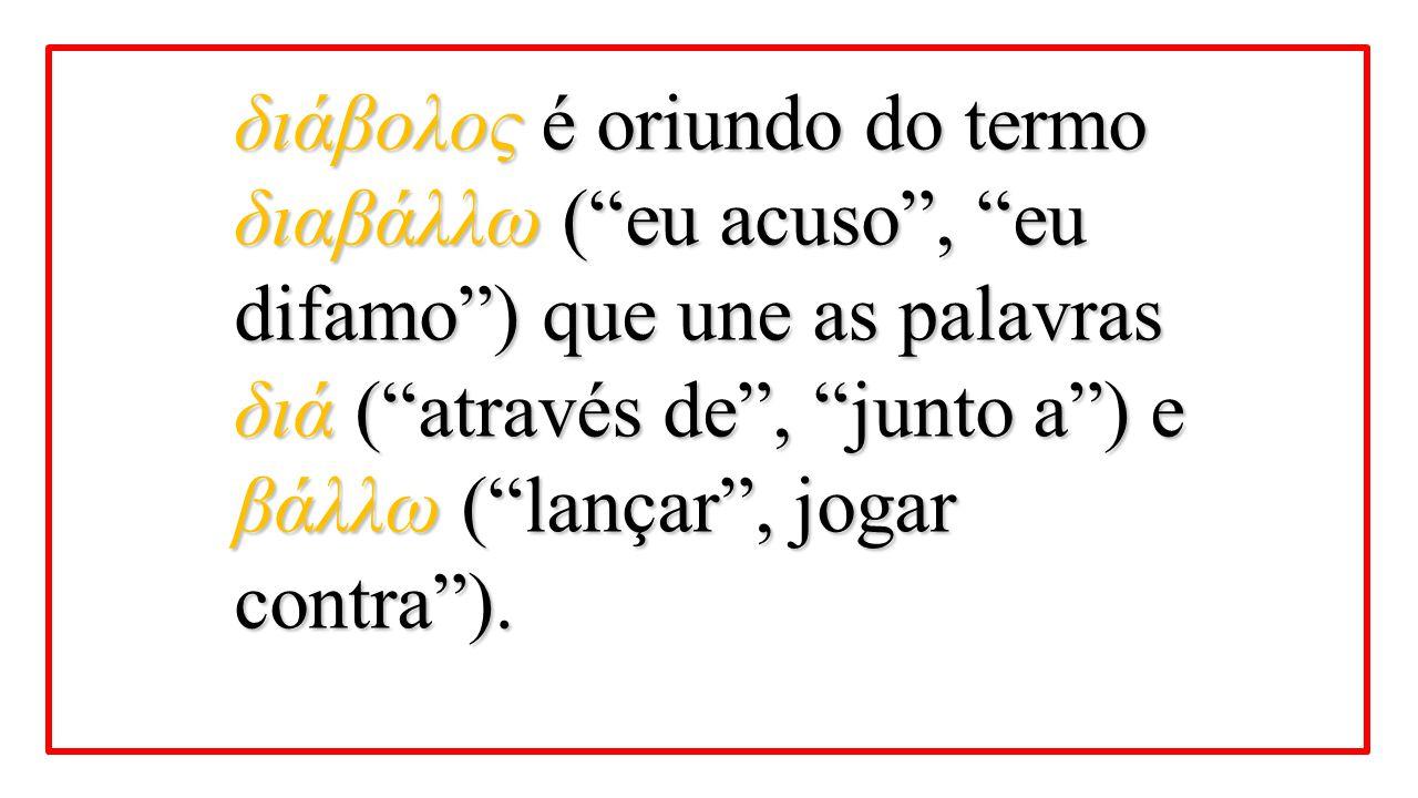 """διάβολος é oriundo do termo διαβάλλω (""""eu acuso"""", """"eu difamo"""") que une as palavras διά (""""através de"""", """"junto a"""") e βάλλω (""""lançar"""", jogar contra"""")."""