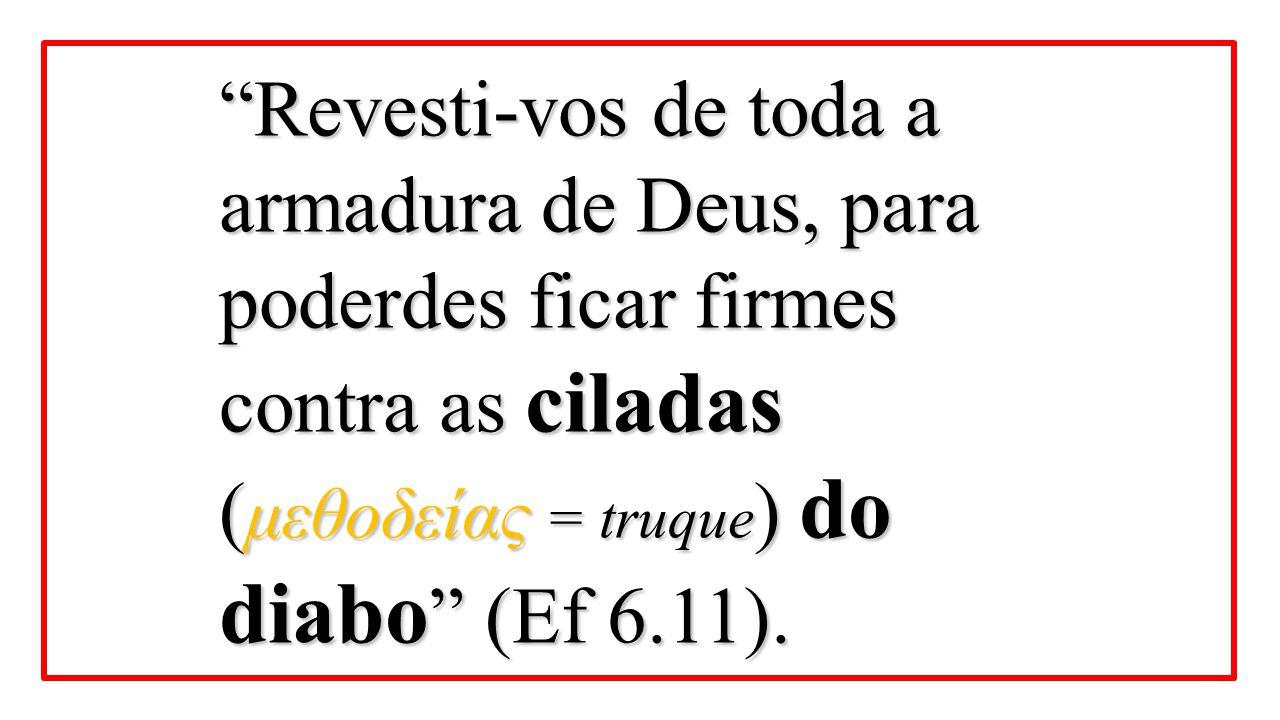 """""""Revesti-vos de toda a armadura de Deus, para poderdes ficar firmes contra as ciladas ( μεθοδείας = truque ) do diabo """" (Ef 6.11)."""