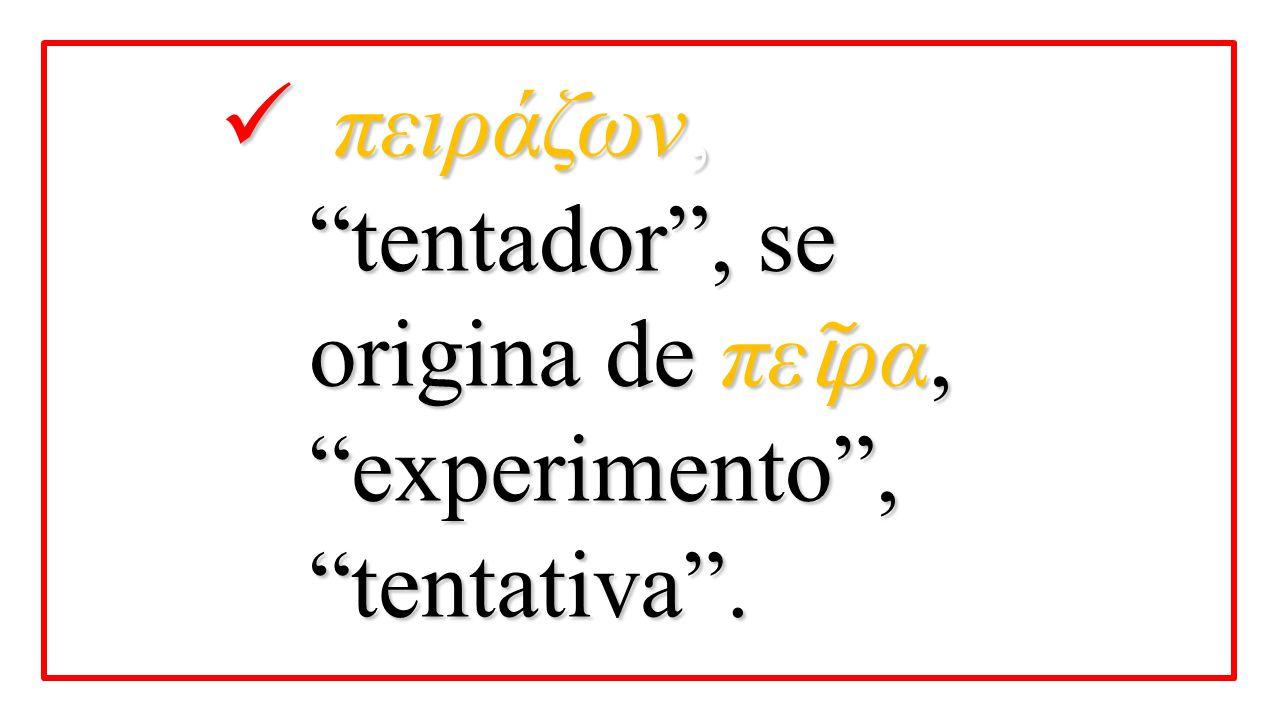 """πειράζων, """"tentador"""", se origina de πε ῖ ρα, """"experimento"""", """"tentativa"""". πειράζων, """"tentador"""", se origina de πε ῖ ρα, """"experimento"""", """"tentativa""""."""