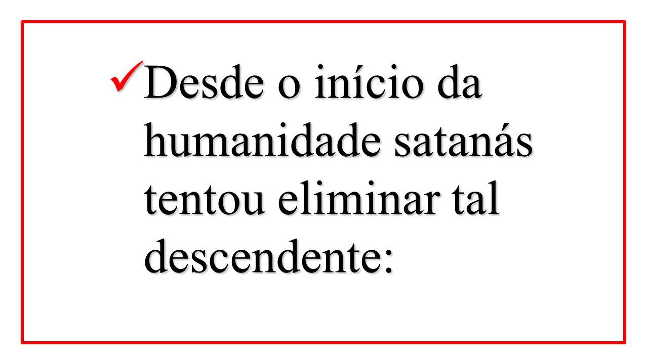 Desde o início da humanidade satanás tentou eliminar tal descendente: Desde o início da humanidade satanás tentou eliminar tal descendente:
