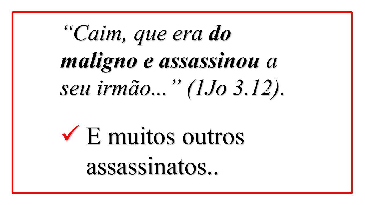 """""""Caim, que era do maligno e assassinou a seu irmão..."""" (1Jo 3.12). E muitos outros assassinatos.. E muitos outros assassinatos.."""