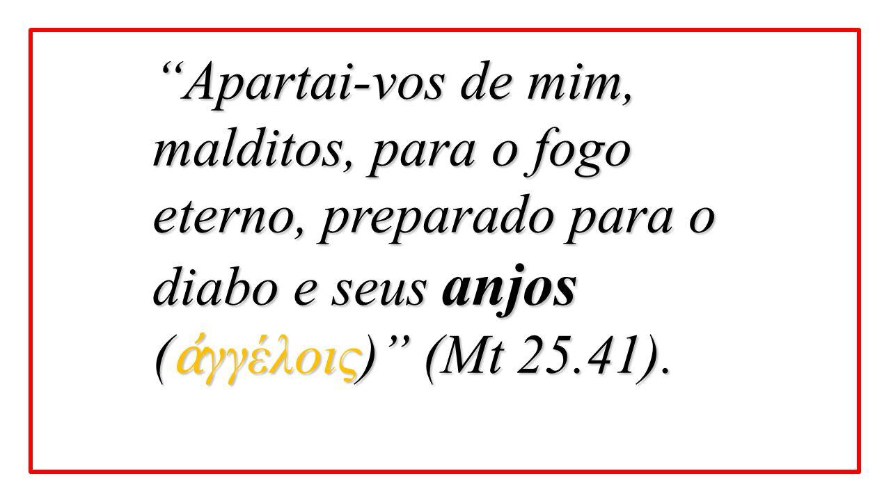 """""""Apartai-vos de mim, malditos, para o fogo eterno, preparado para o diabo e seus anjos ( ἀ γγέλοις)"""" (Mt 25.41)."""