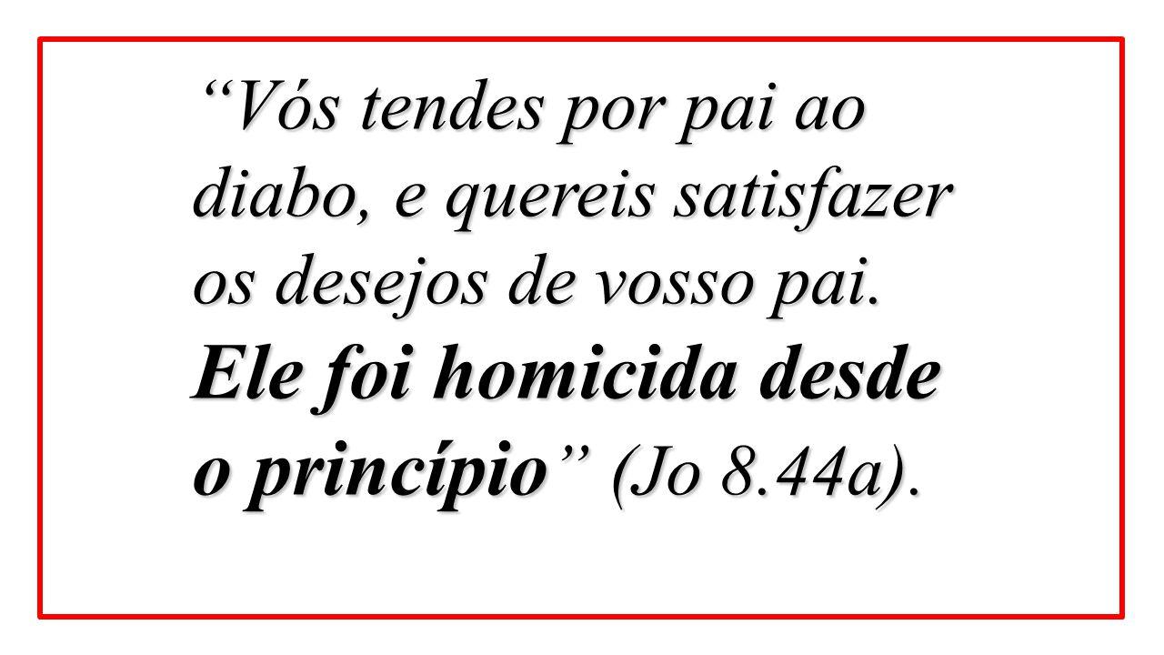 """Vós tendes por pai ao diabo, e quereis satisfazer os desejos de vosso pai. Ele foi homicida desde o princípio "" (Jo 8.44a)."