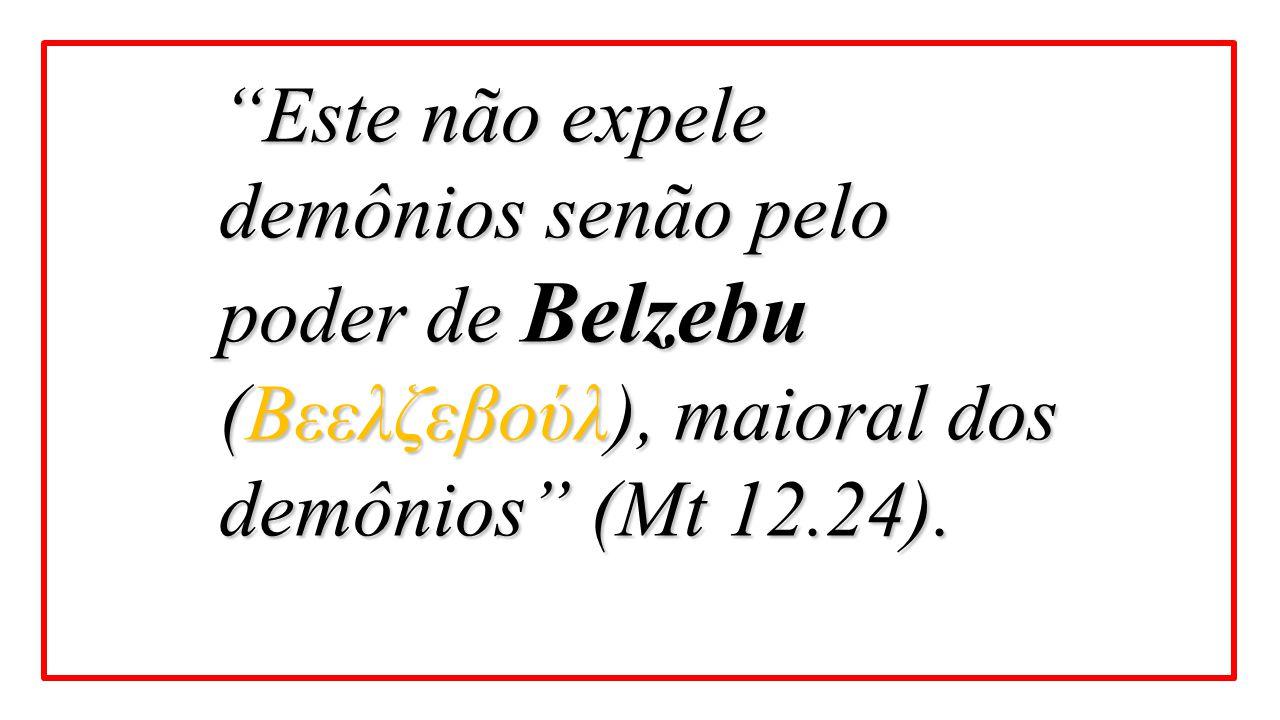 """""""Este não expele demônios senão pelo poder de Belzebu (Βεελζεβούλ), maioral dos demônios"""" (Mt 12.24)."""