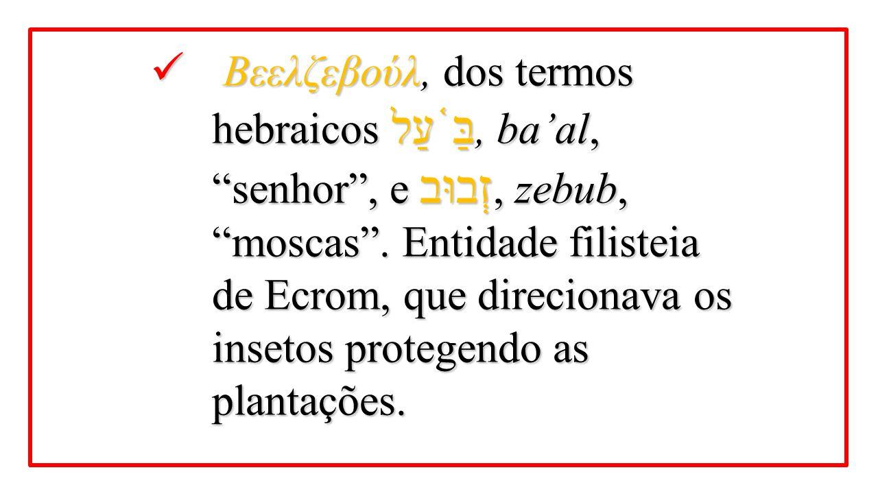 """Βεελζεβούλ, dos termos hebraicos בַּ ֫ עַל, ba'al, """"senhor"""", e זְבוּב, zebub, """"moscas"""". Entidade filisteia de Ecrom, que direcionava os insetos proteg"""